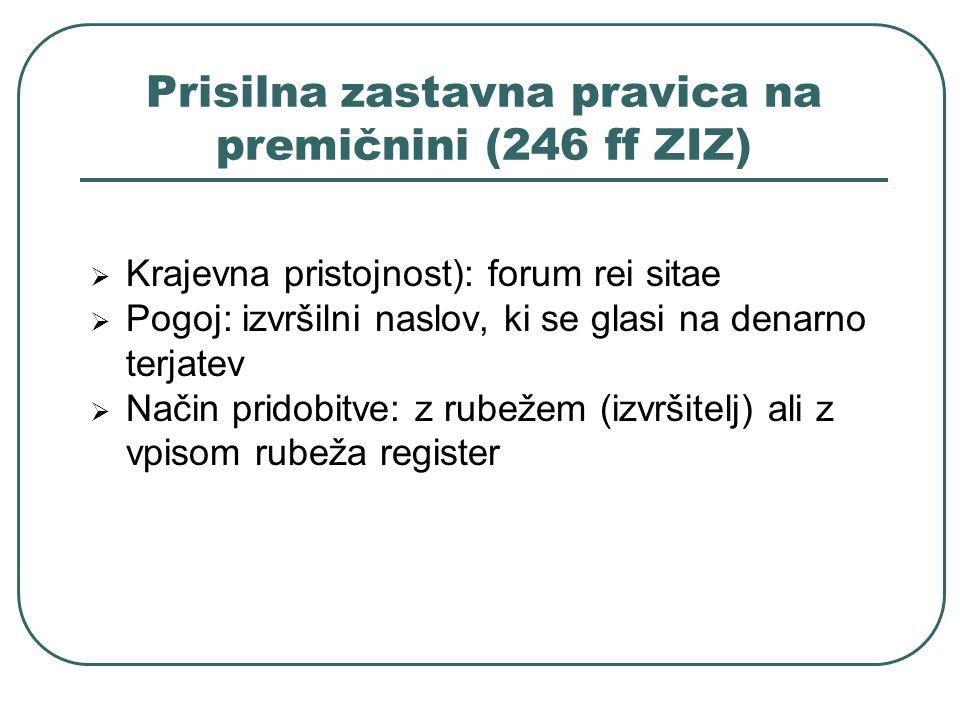 Prisilna zastavna pravica na premičnini (246 ff ZIZ) Krajevna pristojnost): forum rei sitae Pogoj: izvršilni naslov, ki se glasi na denarno terjatev N