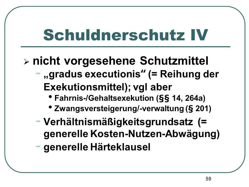 59 Schuldnerschutz IV nicht vorgesehene Schutzmittel - gradus executionis (= Reihung der Exekutionsmittel); vgl aber Fahrnis-/Gehaltsexekution (§§ 14,