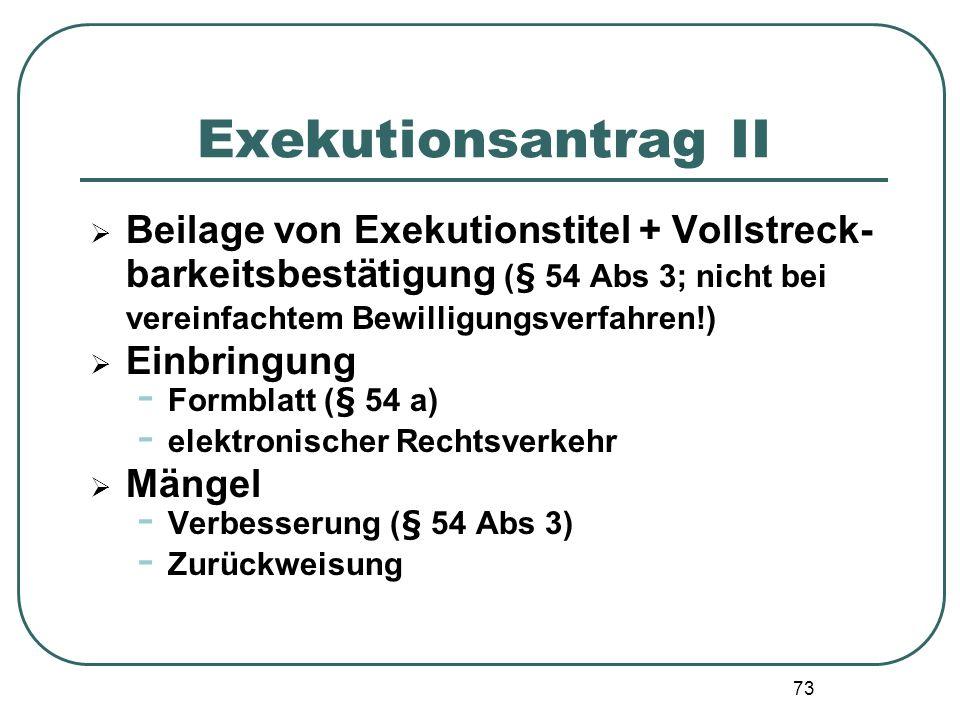 73 Exekutionsantrag II Beilage von Exekutionstitel + Vollstreck- barkeitsbestätigung (§ 54 Abs 3; nicht bei vereinfachtem Bewilligungsverfahren!) Einb