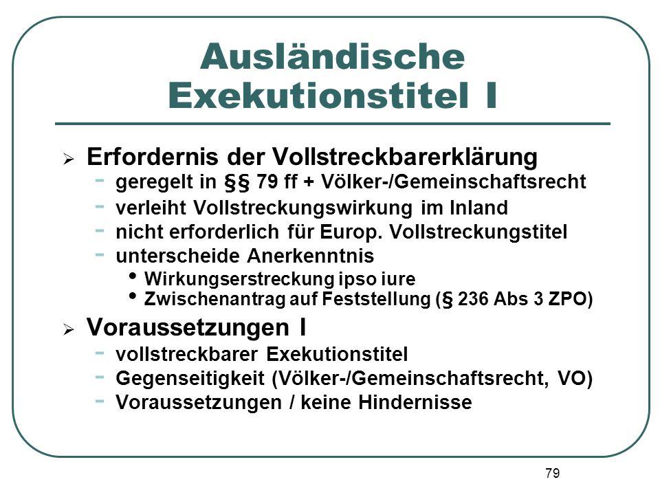79 Ausländische Exekutionstitel I Erfordernis der Vollstreckbarerklärung - geregelt in §§ 79 ff + Völker-/Gemeinschaftsrecht - verleiht Vollstreckungs