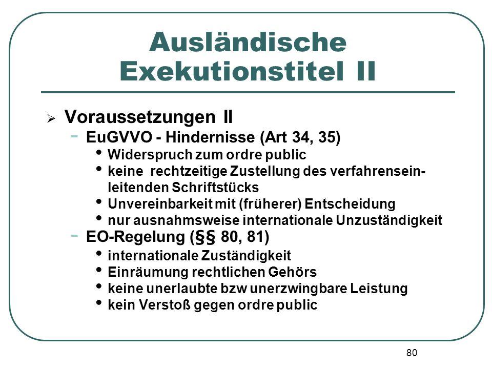80 Ausländische Exekutionstitel II Voraussetzungen II - EuGVVO - Hindernisse (Art 34, 35) Widerspruch zum ordre public keine rechtzeitige Zustellung d
