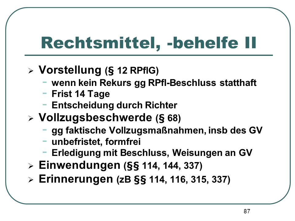 87 Rechtsmittel, -behelfe II Vorstellung (§ 12 RPflG) - wenn kein Rekurs gg RPfl-Beschluss statthaft - Frist 14 Tage - Entscheidung durch Richter Voll
