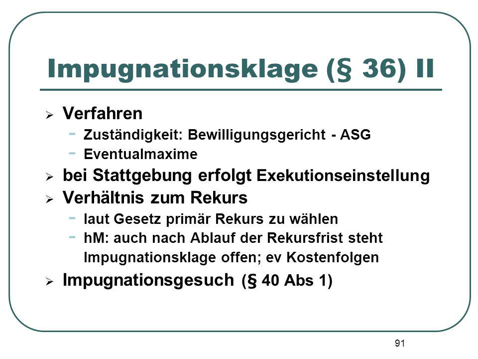 91 Impugnationsklage (§ 36) II Verfahren - Zuständigkeit: Bewilligungsgericht - ASG - Eventualmaxime bei Stattgebung erfolgt Exekutionseinstellung Ver