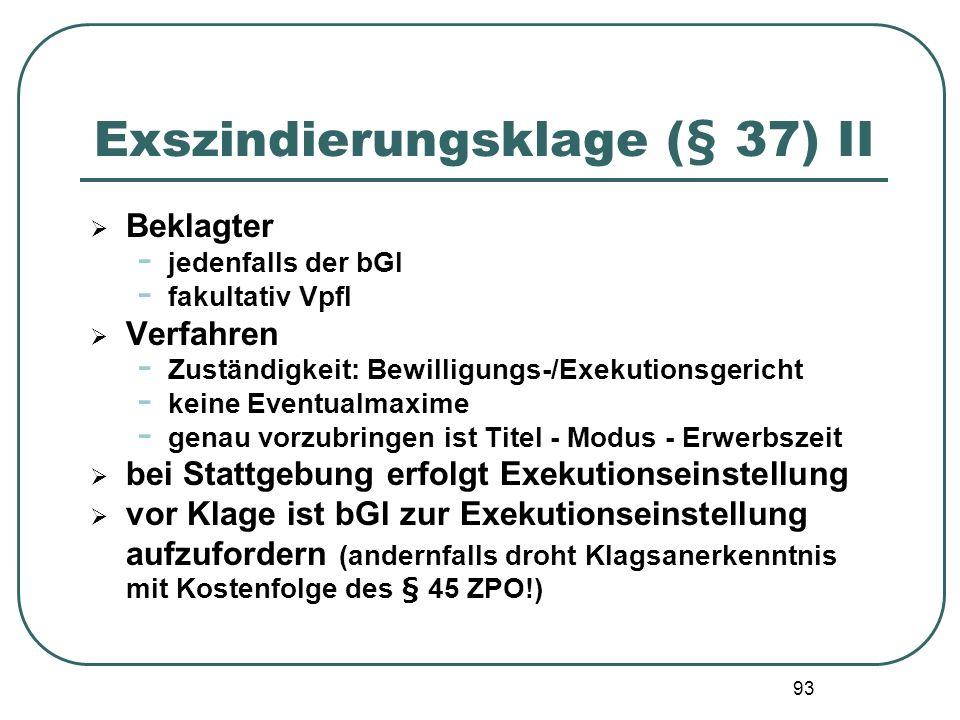 93 Exszindierungsklage (§ 37) II Beklagter - jedenfalls der bGl - fakultativ Vpfl Verfahren - Zuständigkeit: Bewilligungs-/Exekutionsgericht - keine E