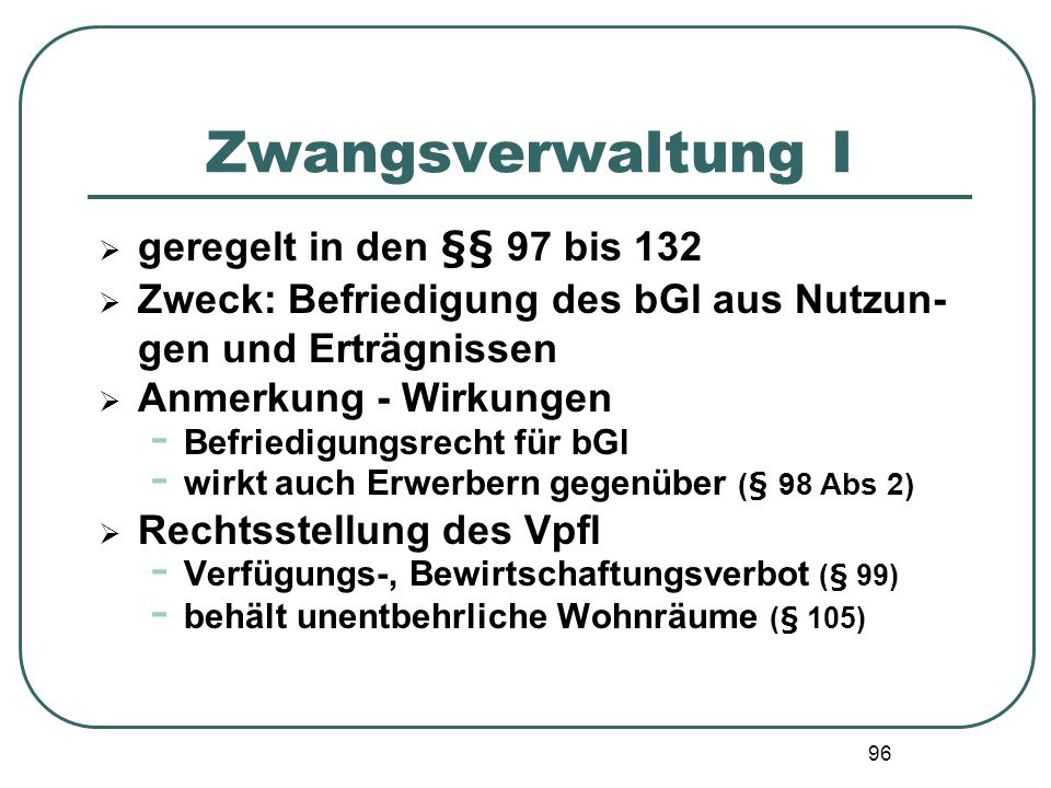 96 Zwangsverwaltung I geregelt in den §§ 97 bis 132 Zweck: Befriedigung des bGl aus Nutzun- gen und Erträgnissen Anmerkung - Wirkungen - Befriedigungs