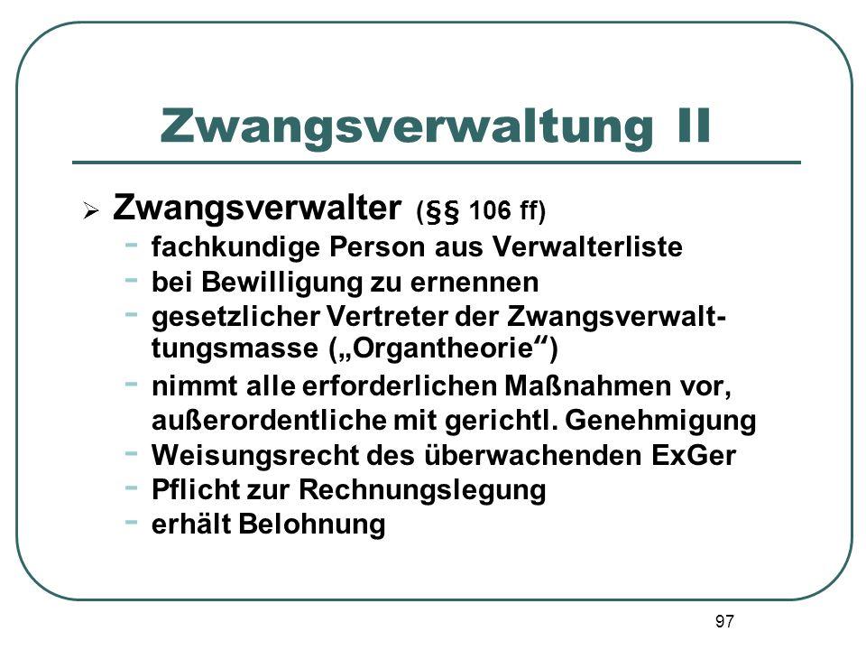 97 Zwangsverwaltung II Zwangsverwalter (§§ 106 ff) - fachkundige Person aus Verwalterliste - bei Bewilligung zu ernennen - gesetzlicher Vertreter der