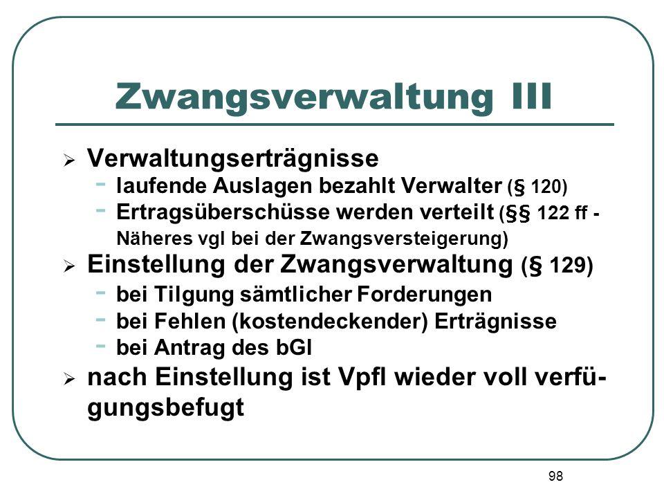 98 Zwangsverwaltung III Verwaltungserträgnisse - laufende Auslagen bezahlt Verwalter (§ 120) - Ertragsüberschüsse werden verteilt (§§ 122 ff - Näheres