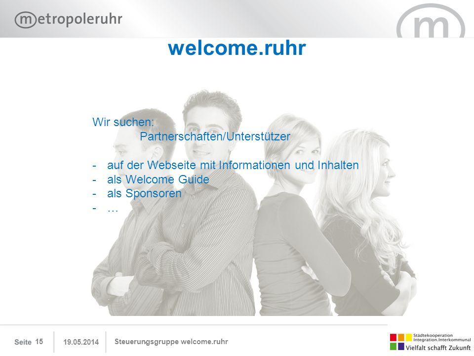 19.05.2014 Steuerungsgruppe welcome.ruhr15 welcome.ruhr Wir suchen: Partnerschaften/Unterstützer -auf der Webseite mit Informationen und Inhalten -als