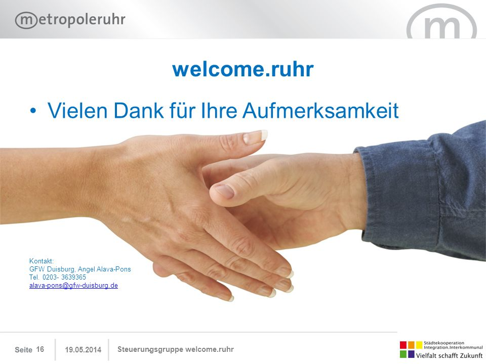 Vielen Dank für Ihre Aufmerksamkeit 19.05.2014 Steuerungsgruppe welcome.ruhr16 welcome.ruhr Kontakt: GFW Duisburg, Angel Alava-Pons Tel. 0203- 3639365