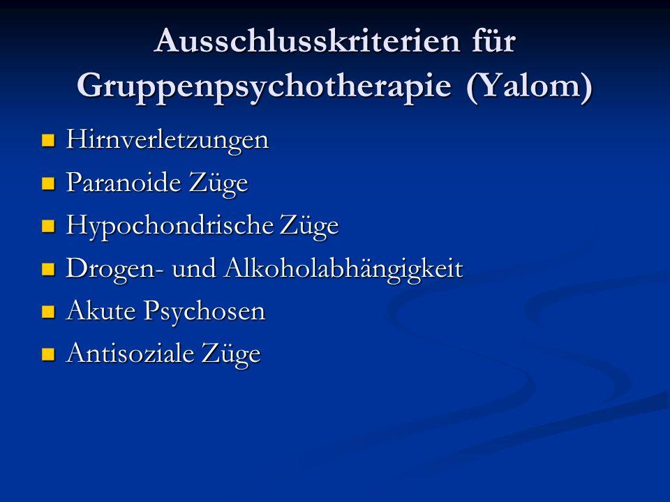 Ausschlusskriterien für Gruppenpsychotherapie (Yalom) Hirnverletzungen Hirnverletzungen Paranoide Züge Paranoide Züge Hypochondrische Züge Hypochondrische Züge Drogen- und Alkoholabhängigkeit Drogen- und Alkoholabhängigkeit Akute Psychosen Akute Psychosen Antisoziale Züge Antisoziale Züge