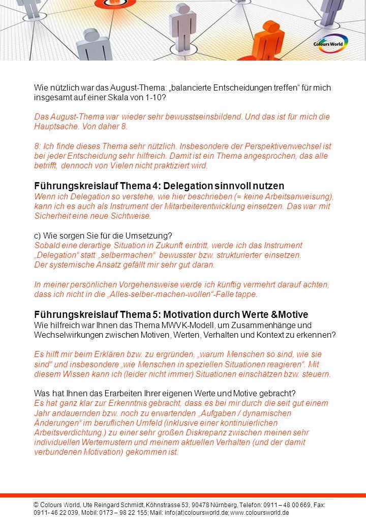 © C olours World, Ute Reingard Schmidt, Köhnstrasse 53, 90478 Nürnberg, Telefon: 0911 – 48 00 669, Fax: 0911- 46 22 039, Mobil: 0173 – 98 22 155; Mail: info(at)coloursworld.de; www.coloursworld.de Wie nützlich war das August-Thema: balancierte Entscheidungen treffen für mich insgesamt auf einer Skala von 1-10.