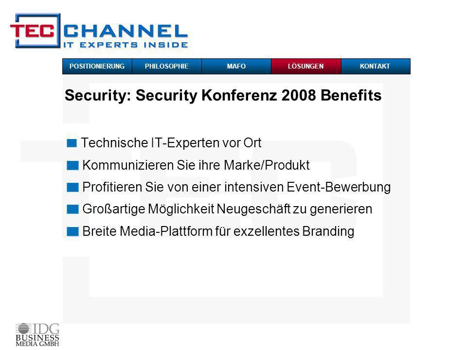 Technische IT-Experten vor Ort Kommunizieren Sie ihre Marke/Produkt Profitieren Sie von einer intensiven Event-Bewerbung Großartige Möglichkeit Neugeschäft zu generieren Breite Media-Plattform für exzellentes Branding POSITIONIERUNG PHILOSOPHIEMAFOKONTAKTLÖSUNGEN Security: Security Konferenz 2008 Benefits