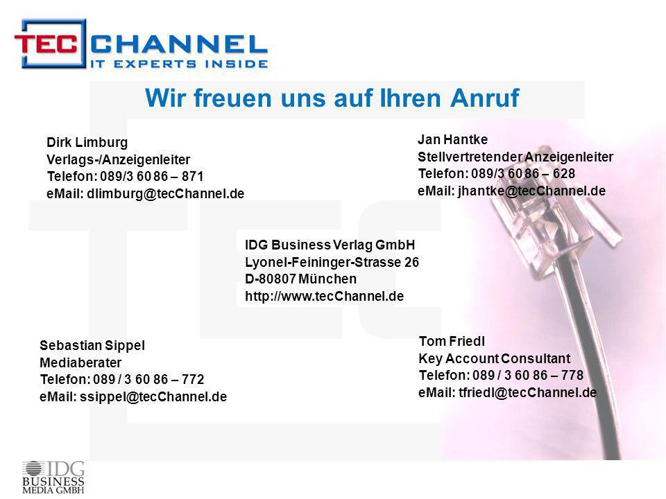 Wir freuen uns auf Ihren Anruf Tom Friedl Key Account Consultant Telefon: 089 / 3 60 86 – 778 eMail: tfriedl@tecChannel.de Jan Hantke Stellvertretender Anzeigenleiter Telefon: 089/3 60 86 – 628 eMail: jhantke@tecChannel.de IDG Business Verlag GmbH Lyonel-Feininger-Strasse 26 D-80807 München http://www.tecChannel.de Sebastian Sippel Mediaberater Telefon: 089 / 3 60 86 – 772 eMail: ssippel@tecChannel.de Dirk Limburg Verlags-/Anzeigenleiter Telefon: 089/3 60 86 – 871 eMail: dlimburg@tecChannel.de
