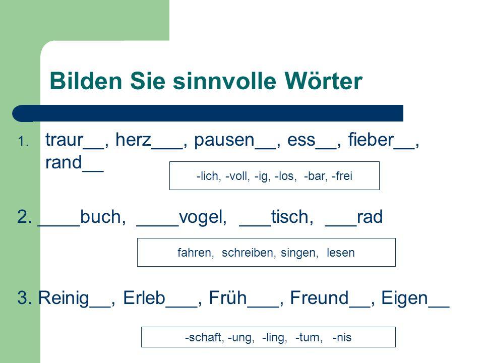 Bilden Sie sinnvolle Wörter 1. traur__, herz___, pausen__, ess__, fieber__, rand__ 2. ____buch, ____vogel, ___tisch, ___rad 3. Reinig__, Erleb___, Frü