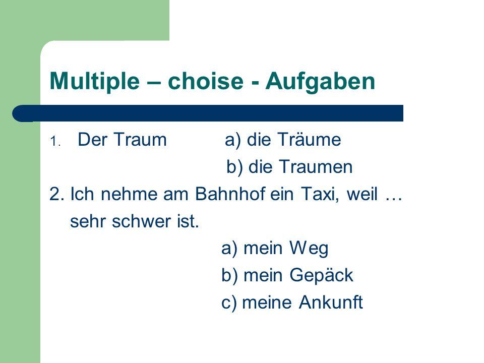 Multiple – choise - Aufgaben 1. Der Traum a) die Träume b) die Traumen 2. Ich nehme am Bahnhof ein Taxi, weil … sehr schwer ist. a) mein Weg b) mein G