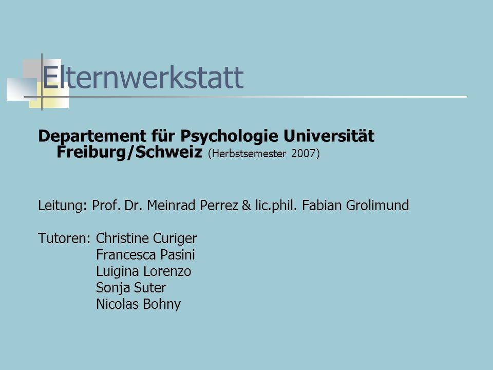 Elternwerkstatt Departement für Psychologie Universität Freiburg/Schweiz (Herbstsemester 2007) Leitung: Prof. Dr. Meinrad Perrez & lic.phil. Fabian Gr