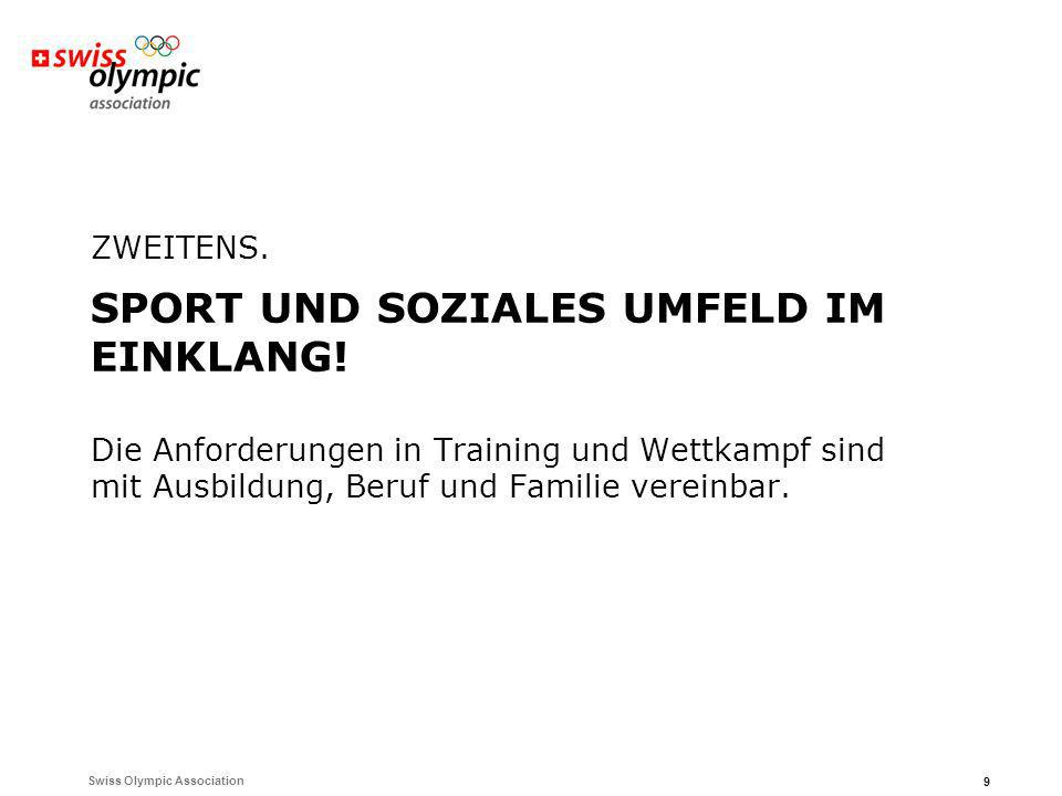 Swiss Olympic Association 9 ZWEITENS. SPORT UND SOZIALES UMFELD IM EINKLANG! Die Anforderungen in Training und Wettkampf sind mit Ausbildung, Beruf un