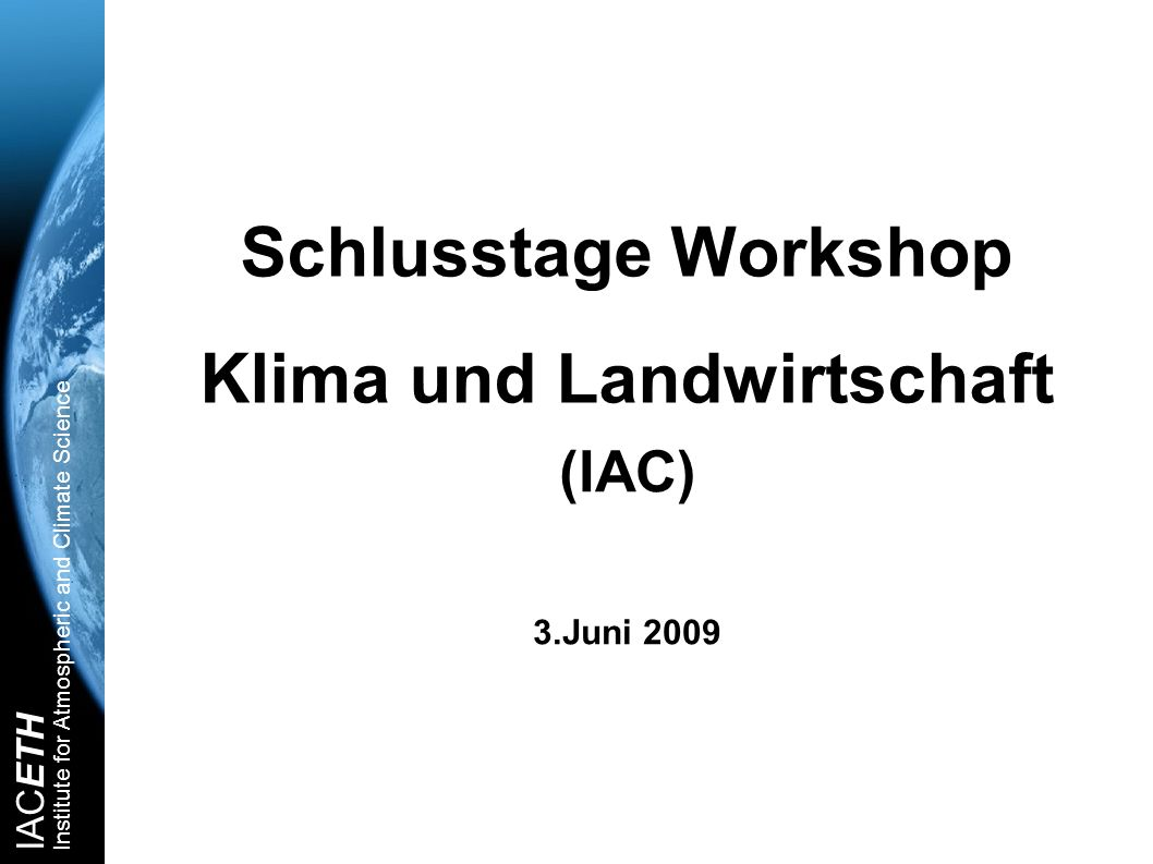 IACETH Institute for Atmospheric and Climate Science Schlusstage Workshop Klima und Landwirtschaft (IAC) 3.Juni 2009