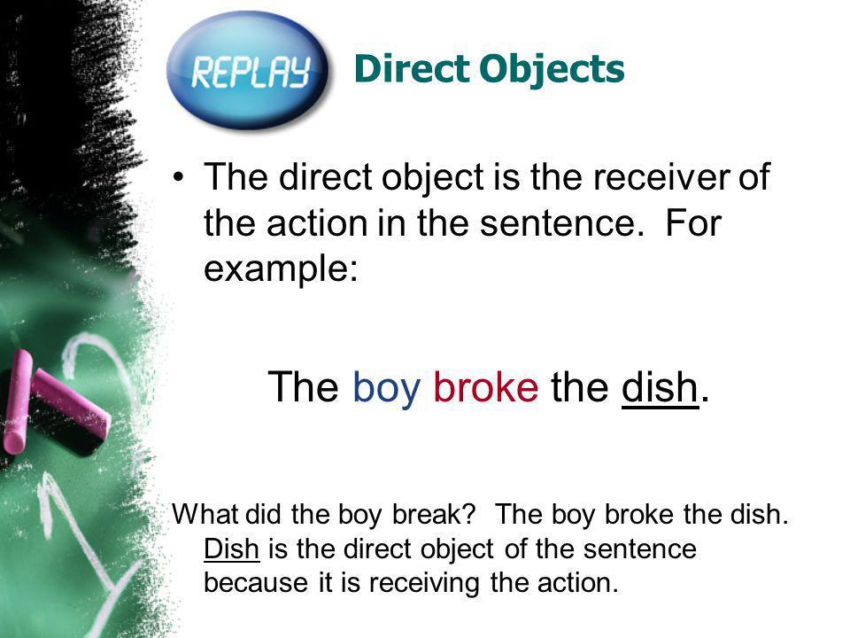 Direct Objects The direct object is the receiver of the action in the sentence.