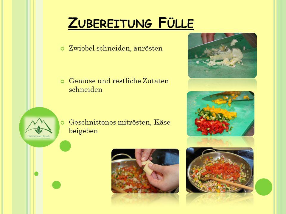Z UBEREITUNG F ÜLLE Zwiebel schneiden, anrösten Gemüse und restliche Zutaten schneiden Geschnittenes mitrösten, Käse beigeben