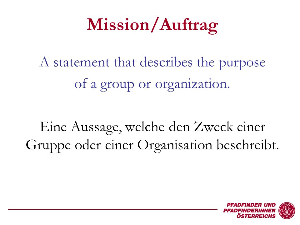 Mission/Auftrag A statement that describes the purpose of a group or organization.