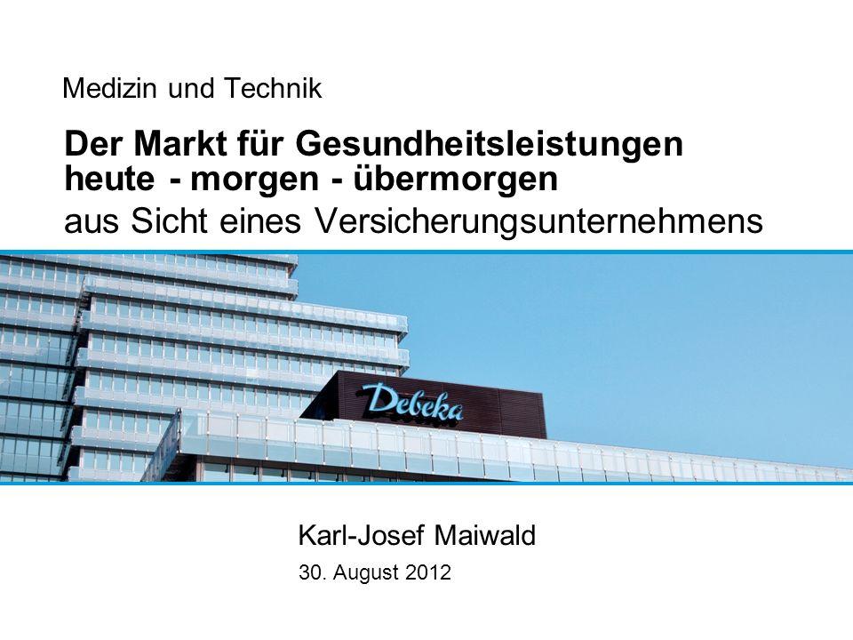 Medizin und Technik Der Markt für Gesundheitsleistungen heute - morgen - übermorgen aus Sicht eines Versicherungsunternehmens Karl-Josef Maiwald 30. A