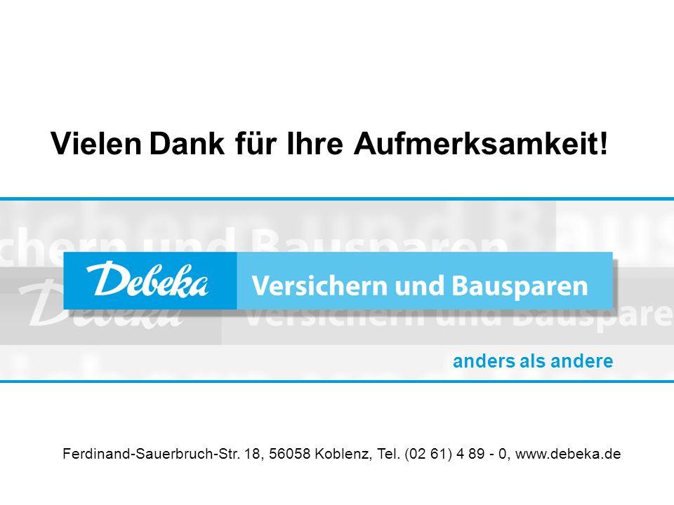 Vielen Dank für Ihre Aufmerksamkeit! Ferdinand-Sauerbruch-Str. 18, 56058 Koblenz, Tel. (02 61) 4 89 - 0, www.debeka.de anders als andere