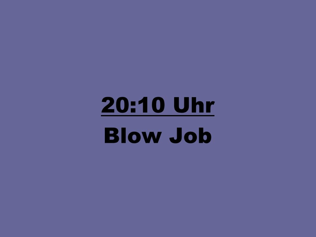 20:10 Uhr Blow Job