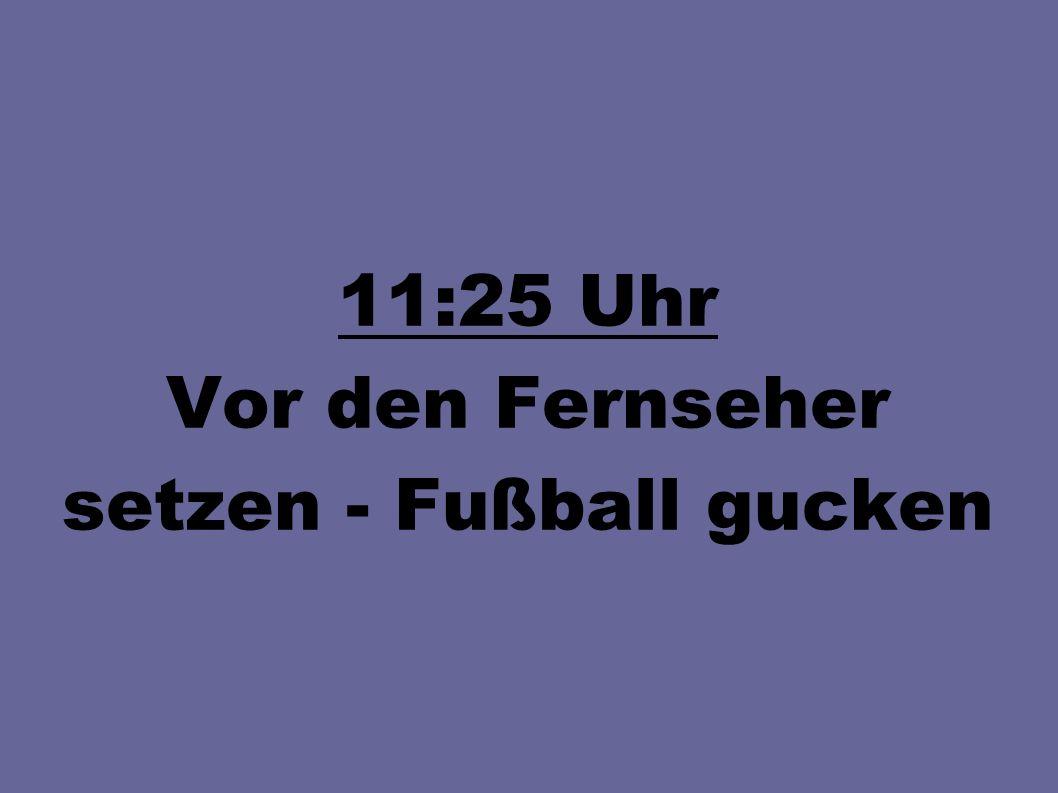 11:25 Uhr Vor den Fernseher setzen - Fußball gucken