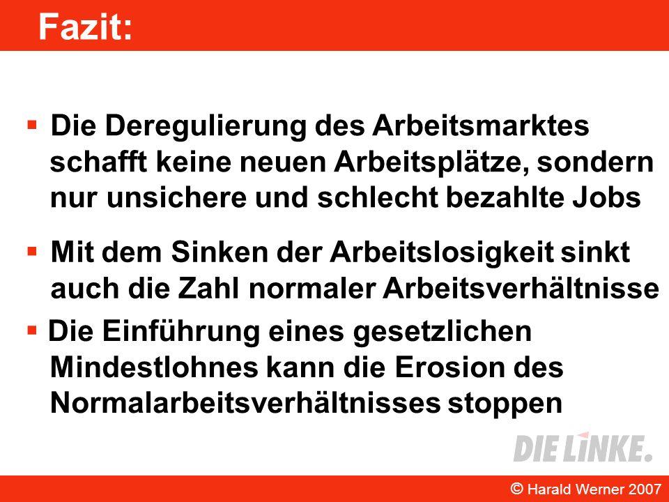Fazit: Die Deregulierung des Arbeitsmarktes schafft keine neuen Arbeitsplätze, sondern nur unsichere und schlecht bezahlte Jobs © Harald Werner 2007 D