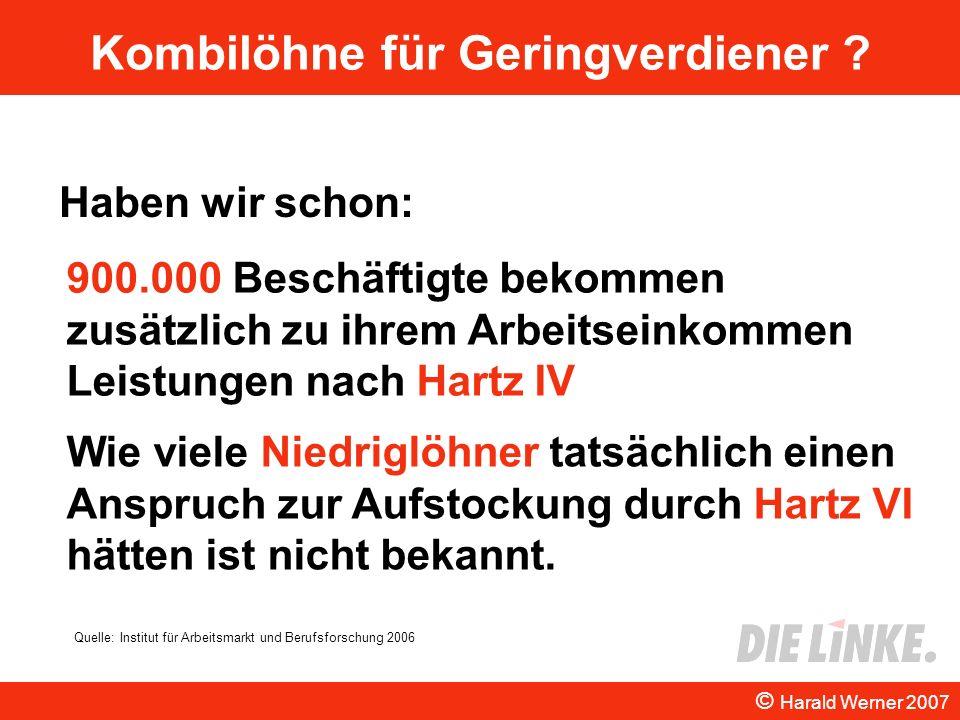Kombilöhne für Geringverdiener ? Haben wir schon: © Harald Werner 2007 900.000 Beschäftigte bekommen zusätzlich zu ihrem Arbeitseinkommen Leistungen n