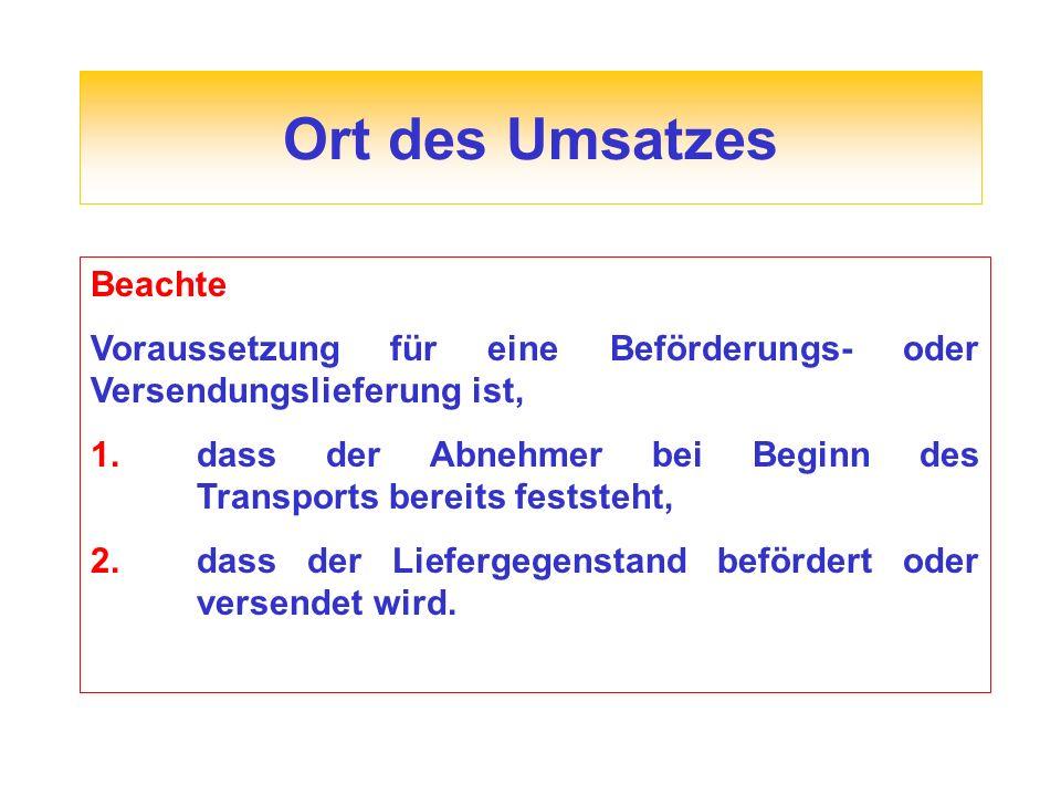 Ort des Umsatzes Beachte Voraussetzung für eine Beförderungs- oder Versendungslieferung ist, 1.dass der Abnehmer bei Beginn des Transports bereits feststeht, 2.dass der Liefergegenstand befördert oder versendet wird.
