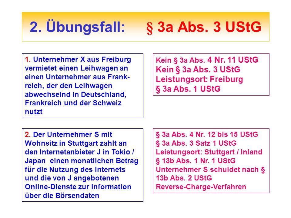 2. Übungsfall:§ 3a Abs. 3 UStG 1. Unternehmer X aus Freiburg vermietet einen Leihwagen an einen Unternehmer aus Frank- reich, der den Leihwagen abwech