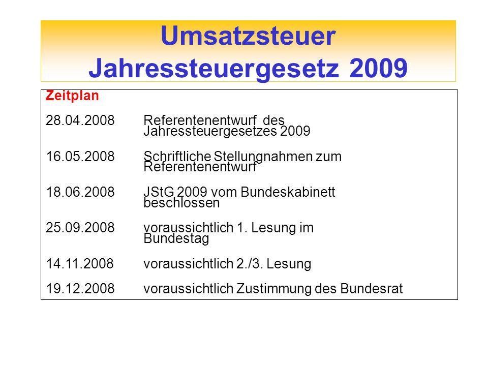 Umsatzsteuer Jahressteuergesetz 2009 Zeitplan 28.04.2008 Referentenentwurf des Jahressteuergesetzes 2009 16.05.2008 Schriftliche Stellungnahmen zum Re