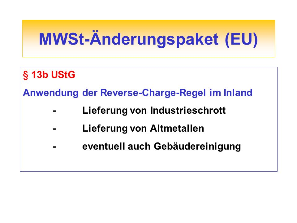 MWSt-Änderungspaket (EU) § 13b UStG Anwendung der Reverse-Charge-Regel im Inland -Lieferung von Industrieschrott -Lieferung von Altmetallen -eventuell auch Gebäudereinigung