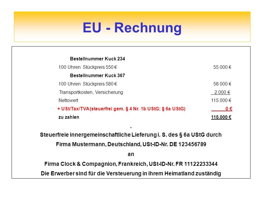 EU - Rechnung Bestellnummer Kuck 234 100 Uhren Stückpreis 550 55.000 Bestellnummer Kuck 367 100 Uhren Stückpreis 580 58.000 Transportkosten, Versicherung 2.000 Nettowert 115.000 + USt/Tax/TVA (steuerfrei gem.