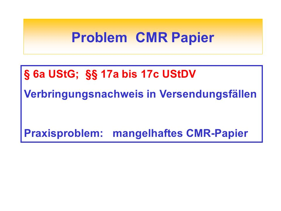 Problem CMR Papier § 6a UStG; §§ 17a bis 17c UStDV Verbringungsnachweis in Versendungsfällen Praxisproblem: mangelhaftes CMR-Papier