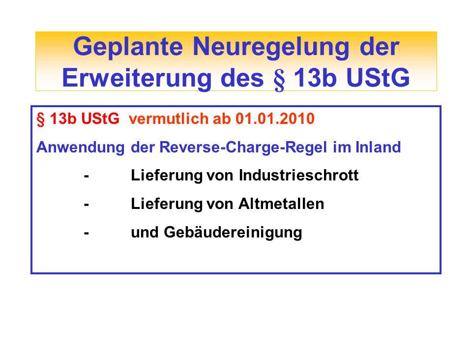 Geplante Neuregelung der Erweiterung des § 13b UStG § 13b UStG vermutlich ab 01.01.2010 Anwendung der Reverse-Charge-Regel im Inland -Lieferung von In