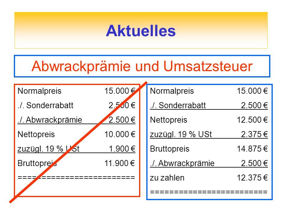 Aktuelles Abwrackprämie und Umsatzsteuer Normalpreis15.000./. Sonderrabatt 2.500./. Abwrackprämie 2.500 Nettopreis10.000 zuzügl. 19 % USt 1.900 Brutto