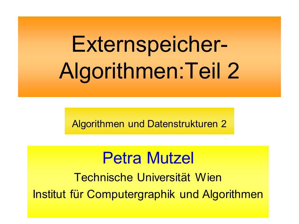 Externspeicher- Algorithmen:Teil 2 Petra Mutzel Technische Universität Wien Institut für Computergraphik und Algorithmen Algorithmen und Datenstruktur