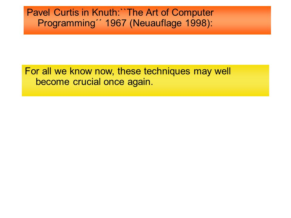 Pavel Curtis in Knuth:``The Art of Computer Programming´´ 1967 (Neuauflage 1998): For all we know now, these techniques may well become crucial once a