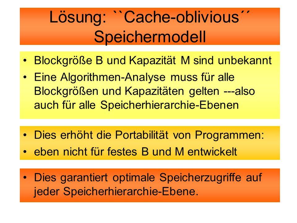Lösung: ``Cache-oblivious´´ Speichermodell Blockgröße B und Kapazität M sind unbekannt Eine Algorithmen-Analyse muss für alle Blockgrößen und Kapazitä