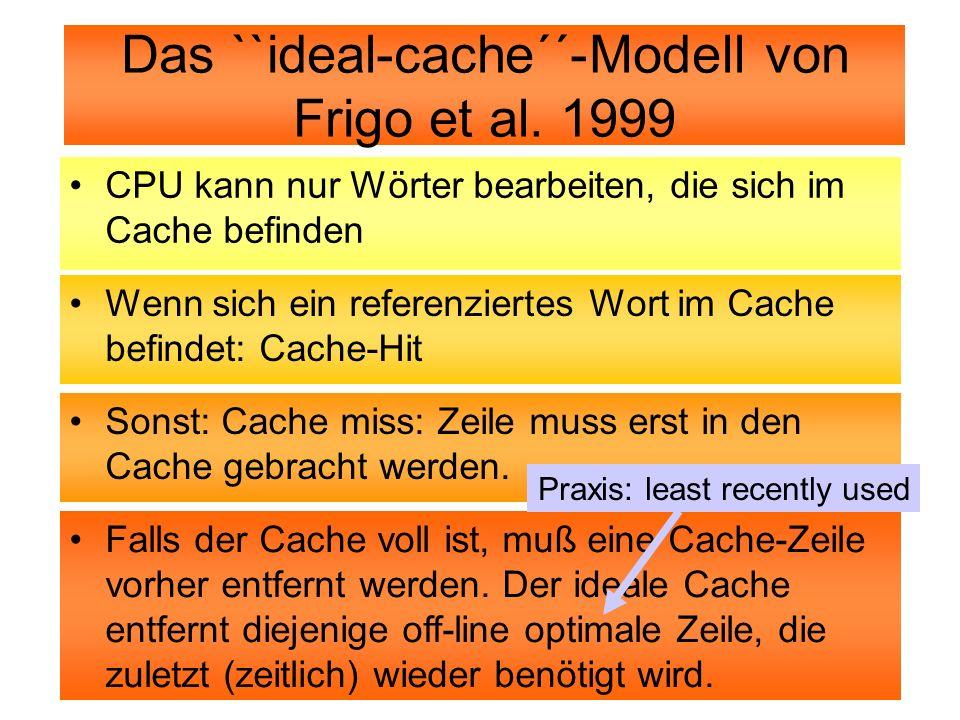 Das ``ideal-cache´´-Modell von Frigo et al. 1999 CPU kann nur Wörter bearbeiten, die sich im Cache befinden Wenn sich ein referenziertes Wort im Cache