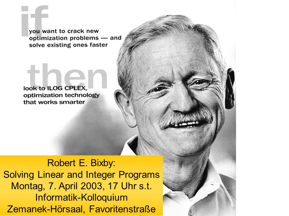 Robert E. Bixby: Solving Linear and Integer Programs Montag, 7. April 2003, 17 Uhr s.t. Informatik-Kolloquium Zemanek-Hörsaal, Favoritenstraße