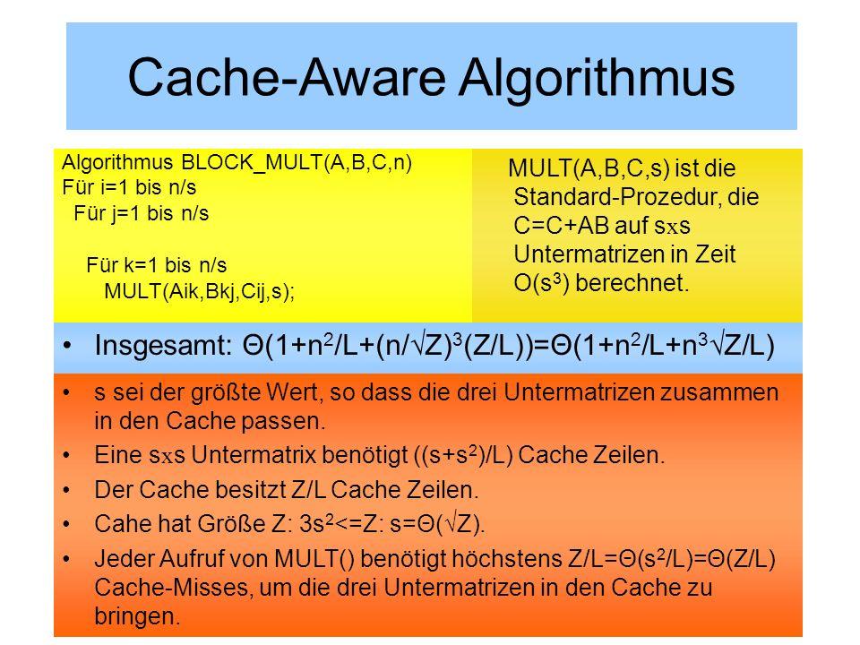 Beispiel: Matrix-MultiplikationCache-Aware Algorithmus Annahme: s ist Teiler von nInsgesamt: Θ(1+n 2 /L+(n/Z) 3 (Z/L))=Θ(1+n 2 /L+n 3 Z/L) Algorithmus