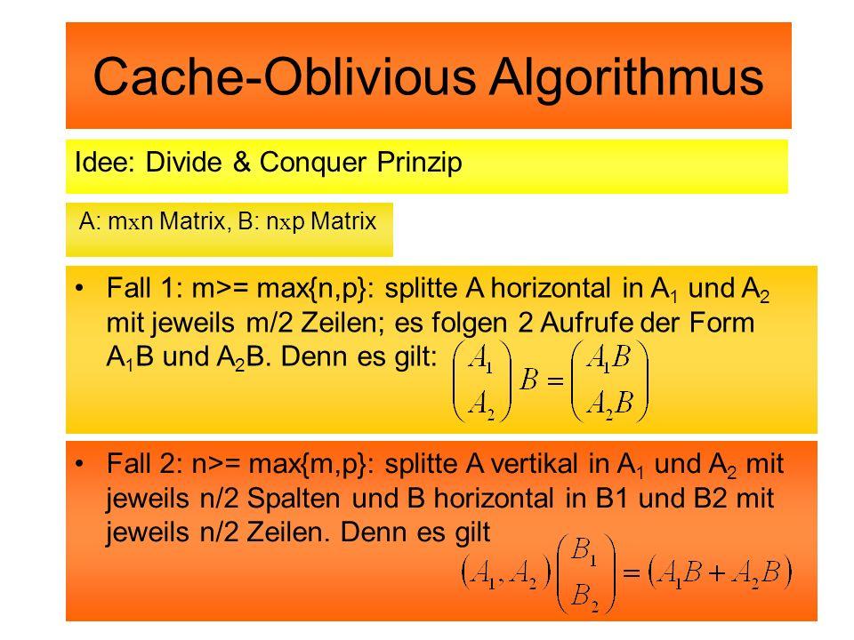 Cache-Oblivious Algorithmus Idee: Divide & Conquer Prinzip A: m x n Matrix, B: n x p Matrix Fall 1: m>= max{n,p}: splitte A horizontal in A 1 und A 2