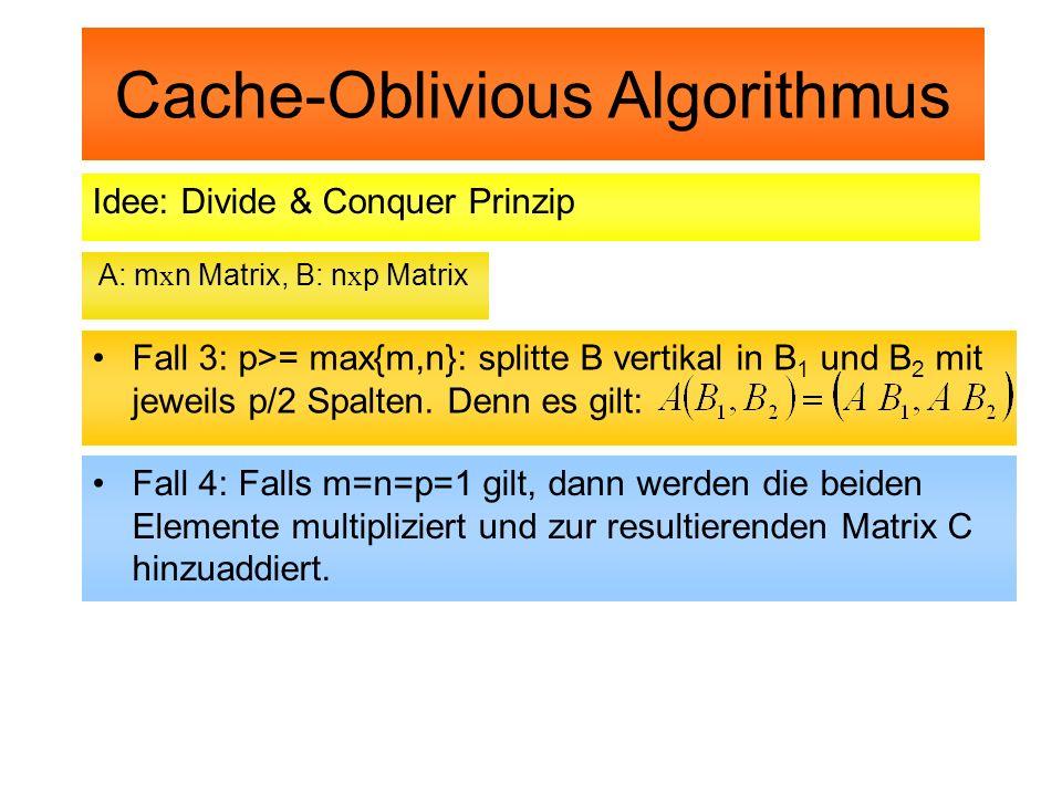 Cache-Oblivious Algorithmus Idee: Divide & Conquer Prinzip A: m x n Matrix, B: n x p Matrix Fall 3: p>= max{m,n}: splitte B vertikal in B 1 und B 2 mi