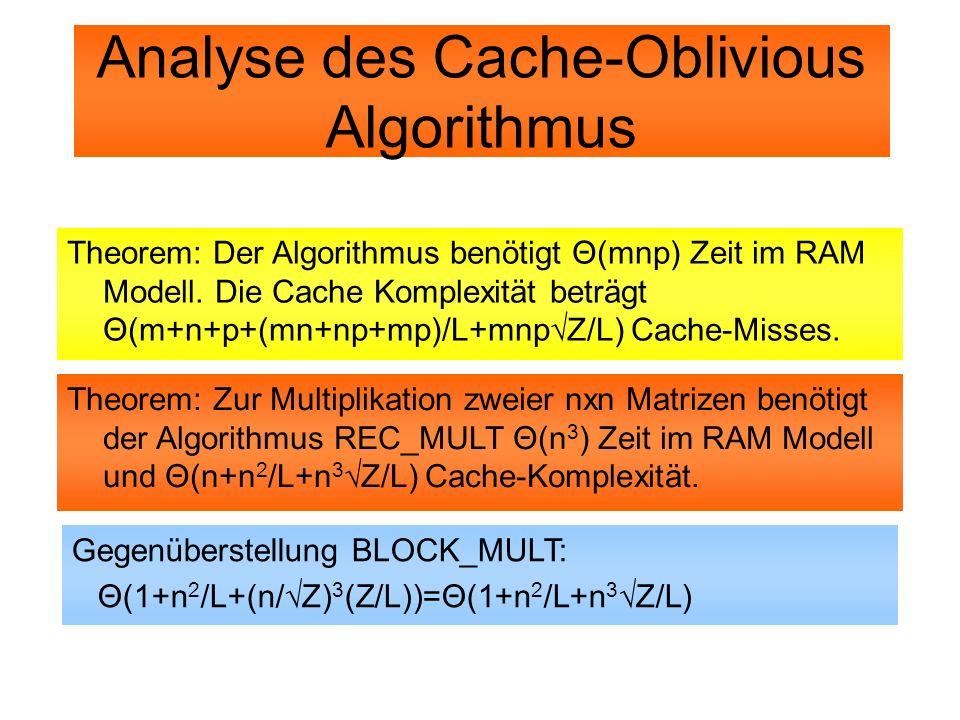 Analyse des Cache-Oblivious Algorithmus Theorem: Der Algorithmus benötigt Θ(mnp) Zeit im RAM Modell. Die Cache Komplexität beträgt Θ(m+n+p+(mn+np+mp)/