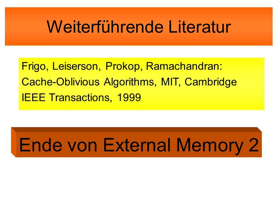 Weiterführende Literatur Frigo, Leiserson, Prokop, Ramachandran: Cache-Oblivious Algorithms, MIT, Cambridge IEEE Transactions, 1999 Ende von External