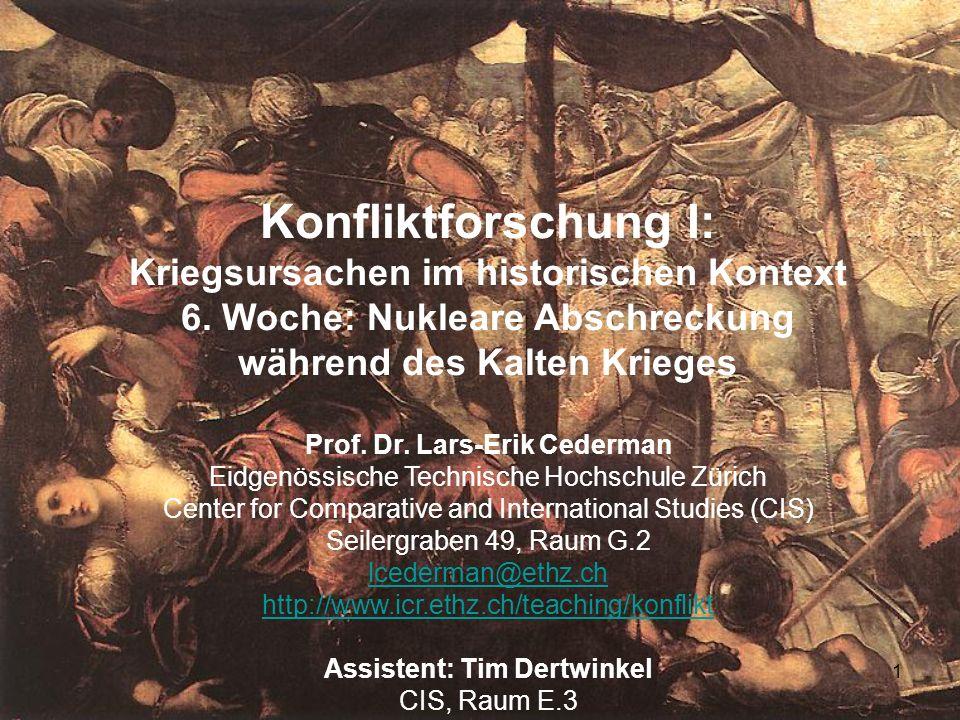 1 Konfliktforschung I: Kriegsursachen im historischen Kontext 6. Woche: Nukleare Abschreckung während des Kalten Krieges Prof. Dr. Lars-Erik Cederman